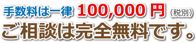 手数料は一律100,000円。相談は無料です。